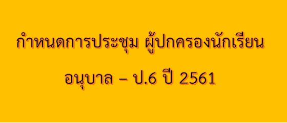 กำหนดการประชุมผู้ปกครองนักเรียน อนุบาล 1 -ป.6 ปี 2561